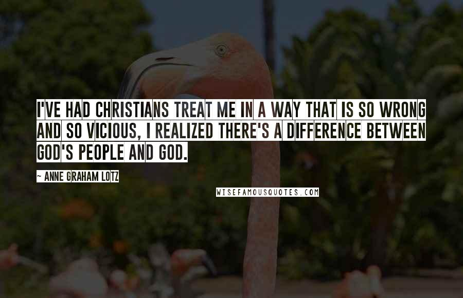 Anne Graham Lotz quotes: I've had Christians treat me in a way that is so wrong and so vicious, I realized there's a difference between God's people and God.