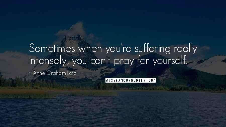Anne Graham Lotz quotes: Sometimes when you're suffering really intensely, you can't pray for yourself.