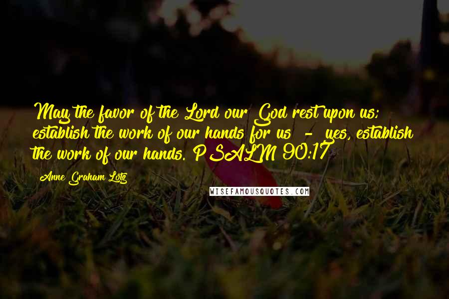 Anne Graham Lotz quotes: May the favor of the Lord our God rest upon us; establish the work of our hands for us - yes, establish the work of our hands. PSALM 90:17