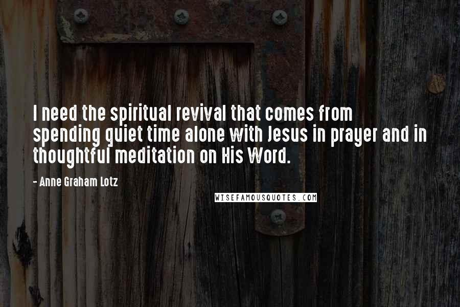Anne Graham Lotz quotes: I need the spiritual revival that comes from spending quiet time alone with Jesus in prayer and in thoughtful meditation on His Word.