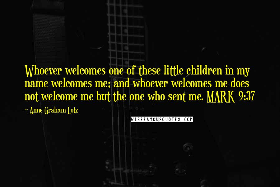 Anne Graham Lotz quotes: Whoever welcomes one of these little children in my name welcomes me; and whoever welcomes me does not welcome me but the one who sent me. MARK 9:37