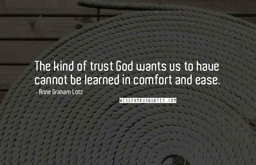 Anne Graham Lotz quotes: The kind of trust God wants us to have cannot be learned in comfort and ease.