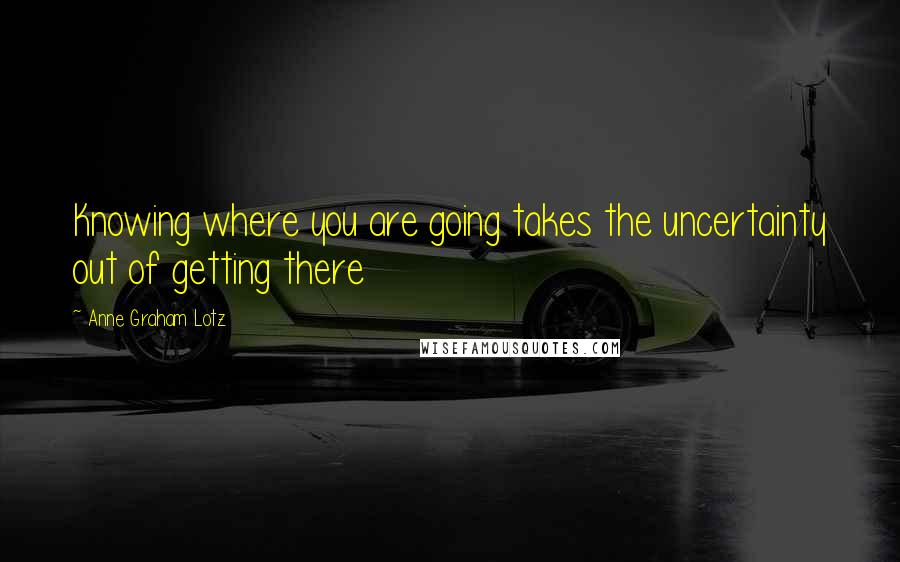 Anne Graham Lotz quotes: Knowing where you are going takes the uncertainty out of getting there