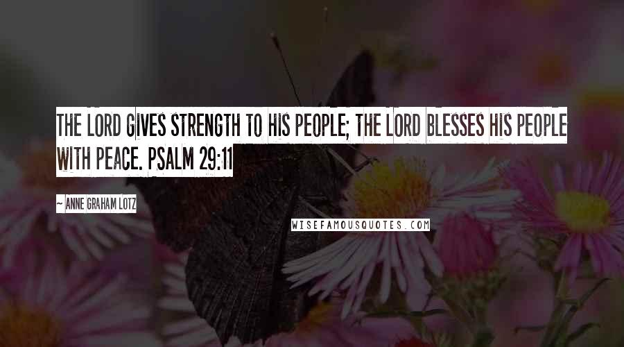 Anne Graham Lotz quotes: The LORD gives strength to his people; the LORD blesses his people with peace. PSALM 29:11