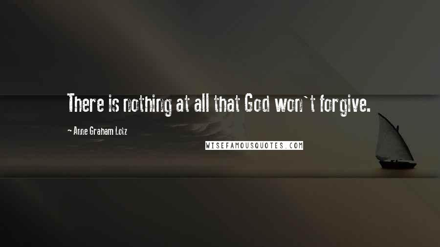 Anne Graham Lotz quotes: There is nothing at all that God won't forgive.