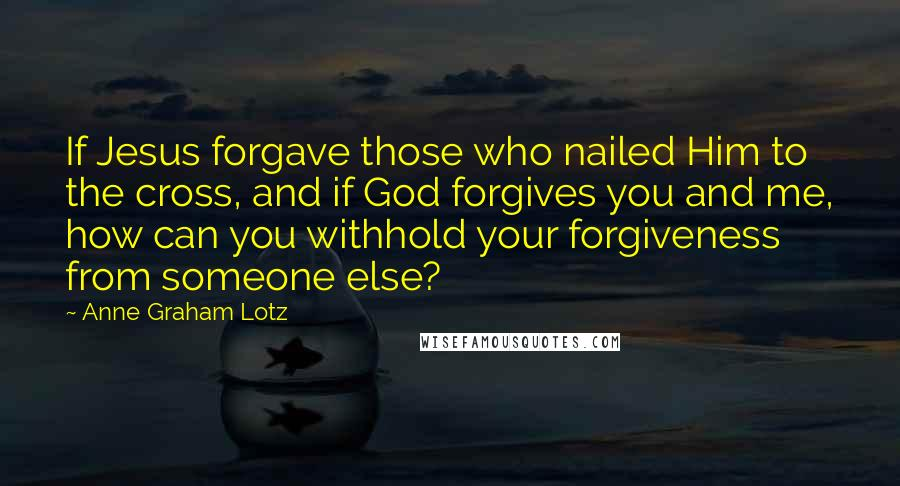 Anne Graham Lotz quotes: If Jesus forgave those who nailed Him to the cross, and if God forgives you and me, how can you withhold your forgiveness from someone else?