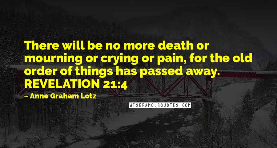 Anne Graham Lotz quotes: There will be no more death or mourning or crying or pain, for the old order of things has passed away. REVELATION 21:4