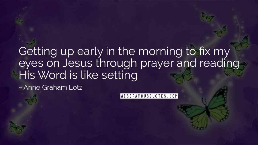 Anne Graham Lotz quotes: Getting up early in the morning to fix my eyes on Jesus through prayer and reading His Word is like setting