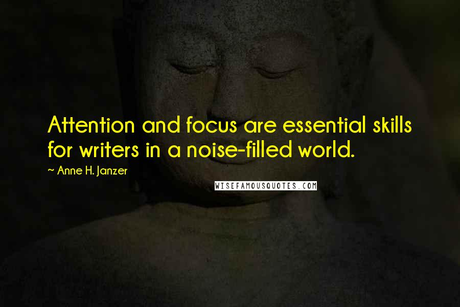 Anne H. Janzer quotes: Attention and focus are essential skills for writers in a noise-filled world.