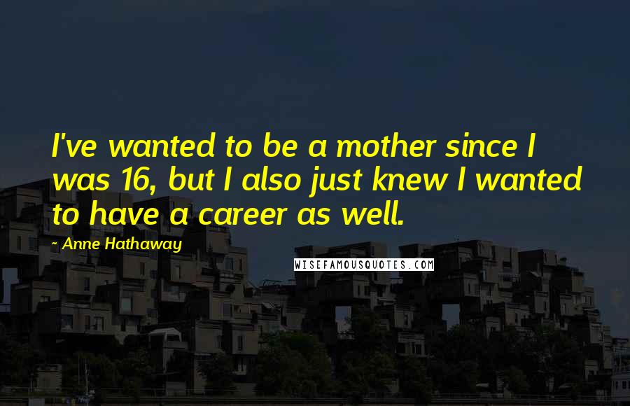 Anne Hathaway quotes: I've wanted to be a mother since I was 16, but I also just knew I wanted to have a career as well.
