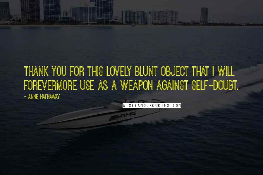Anne Hathaway quotes: Thank you for this lovely blunt object that I will forevermore use as a weapon against self-doubt.