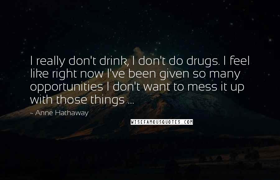 Anne Hathaway quotes: I really don't drink, I don't do drugs. I feel like right now I've been given so many opportunities I don't want to mess it up with those things ...