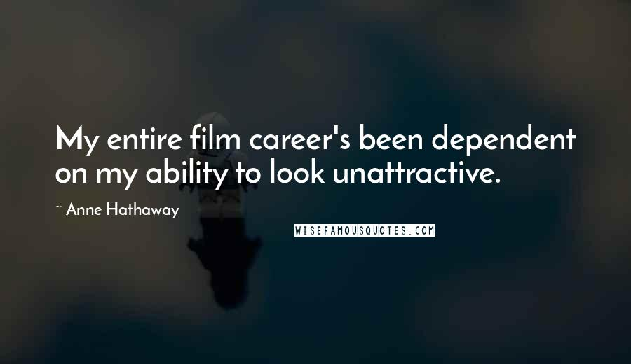 Anne Hathaway quotes: My entire film career's been dependent on my ability to look unattractive.