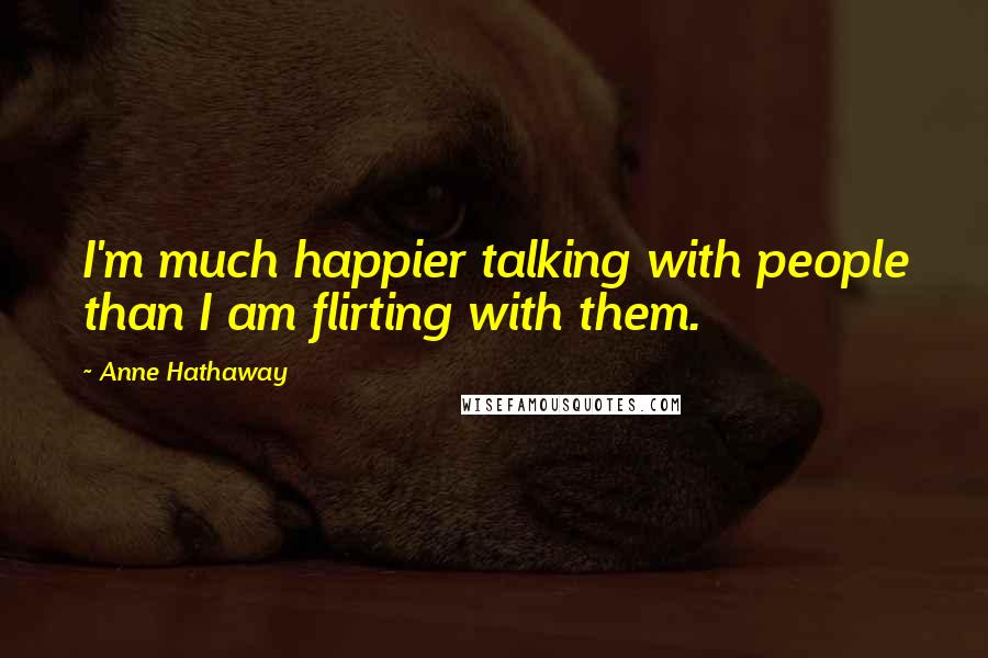 Anne Hathaway quotes: I'm much happier talking with people than I am flirting with them.