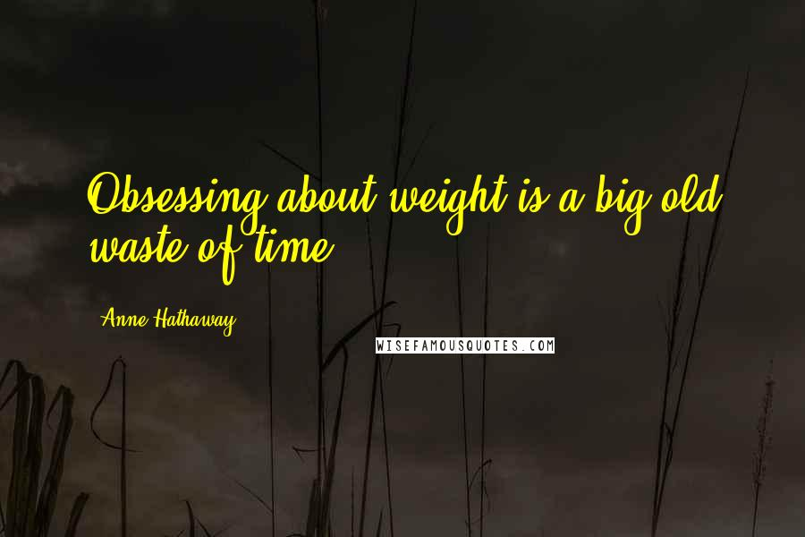 Anne Hathaway quotes: Obsessing about weight is a big old waste of time