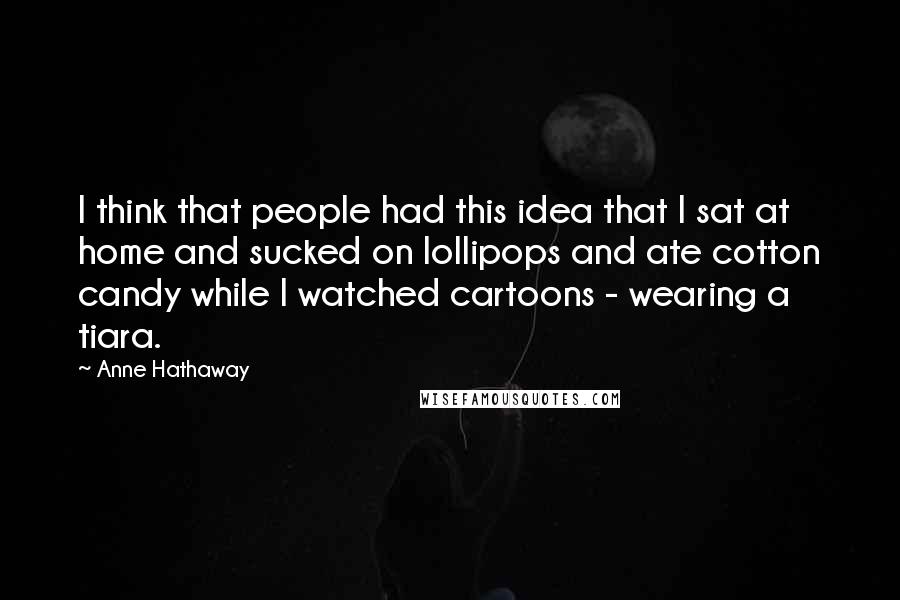 Anne Hathaway quotes: I think that people had this idea that I sat at home and sucked on lollipops and ate cotton candy while I watched cartoons - wearing a tiara.
