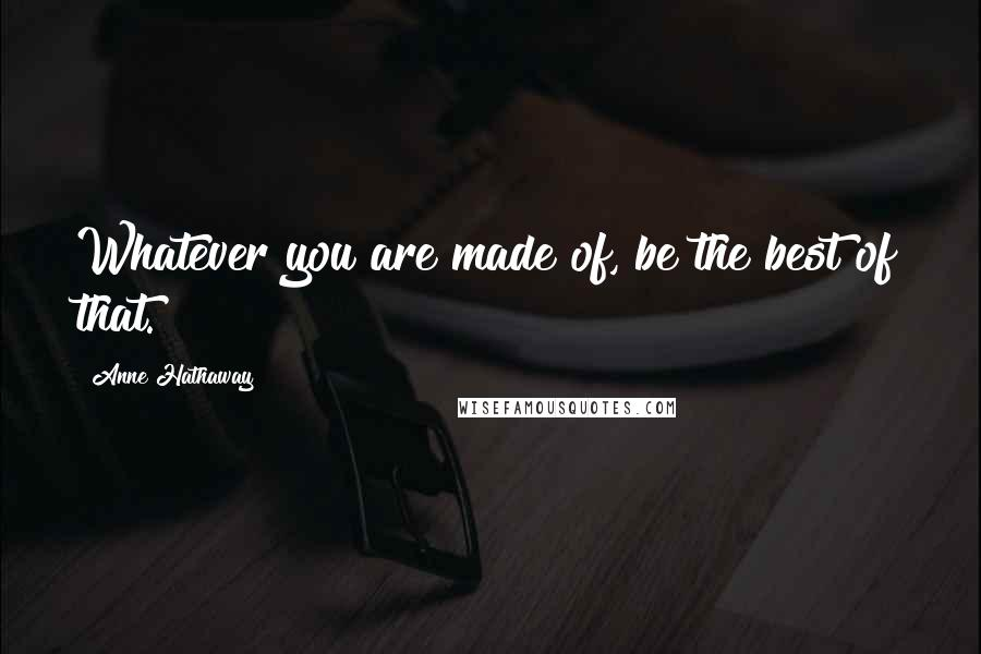 Anne Hathaway quotes: Whatever you are made of, be the best of that.