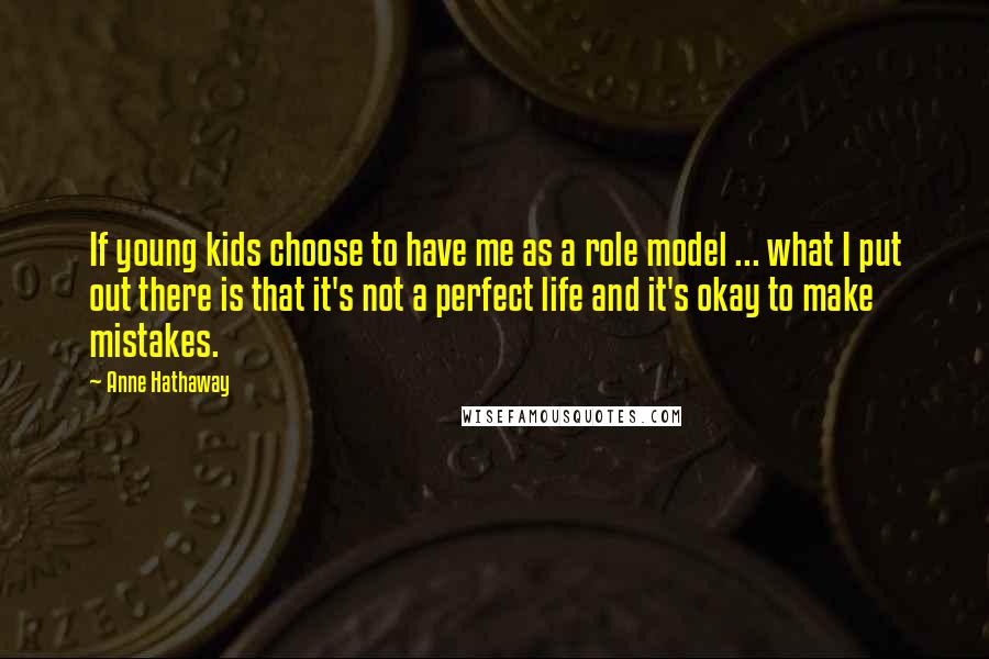 Anne Hathaway quotes: If young kids choose to have me as a role model ... what I put out there is that it's not a perfect life and it's okay to make mistakes.