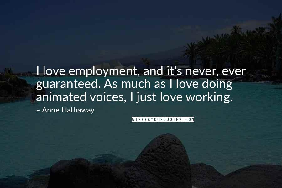 Anne Hathaway quotes: I love employment, and it's never, ever guaranteed. As much as I love doing animated voices, I just love working.