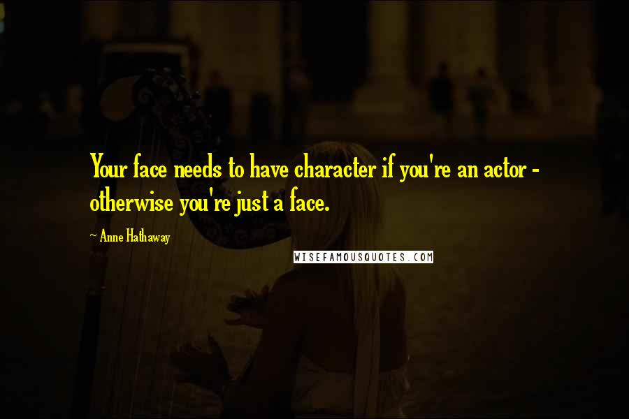 Anne Hathaway quotes: Your face needs to have character if you're an actor - otherwise you're just a face.