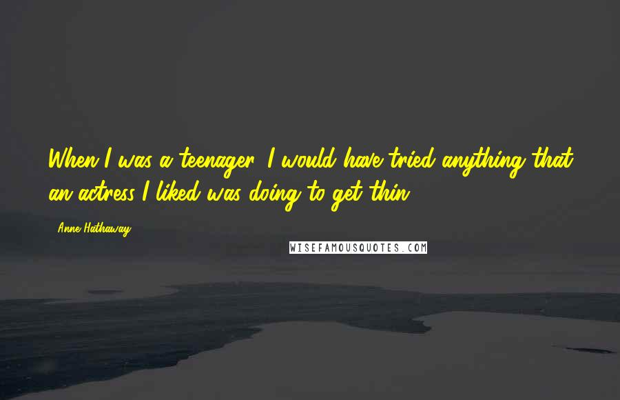 Anne Hathaway quotes: When I was a teenager, I would have tried anything that an actress I liked was doing to get thin.