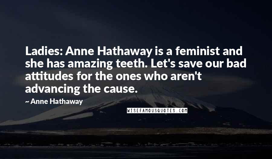 Anne Hathaway quotes: Ladies: Anne Hathaway is a feminist and she has amazing teeth. Let's save our bad attitudes for the ones who aren't advancing the cause.