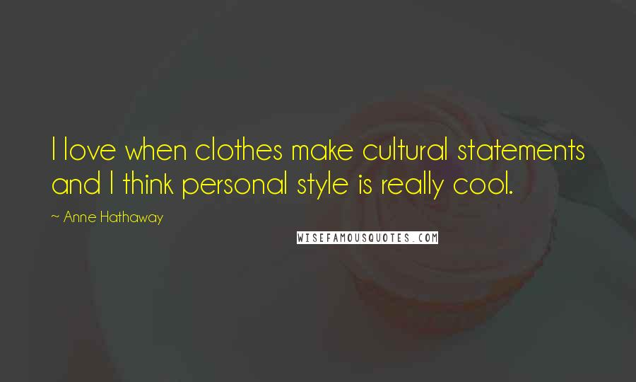 Anne Hathaway quotes: I love when clothes make cultural statements and I think personal style is really cool.