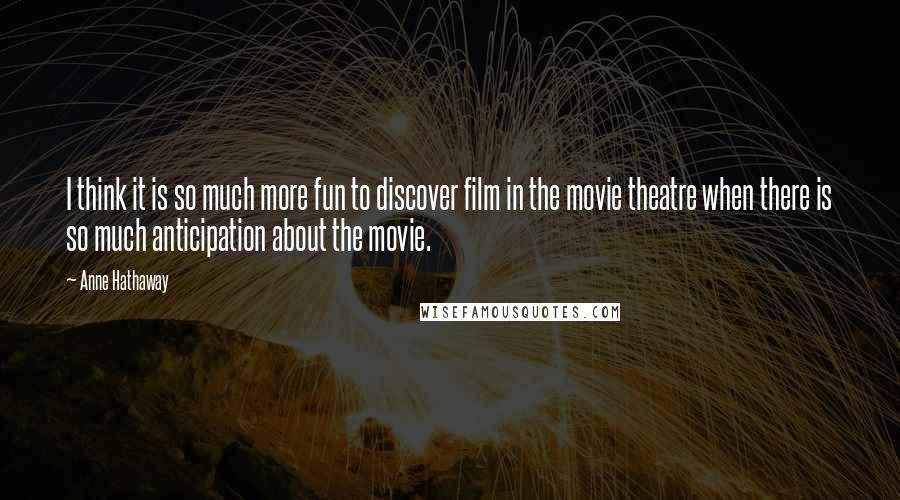 Anne Hathaway quotes: I think it is so much more fun to discover film in the movie theatre when there is so much anticipation about the movie.