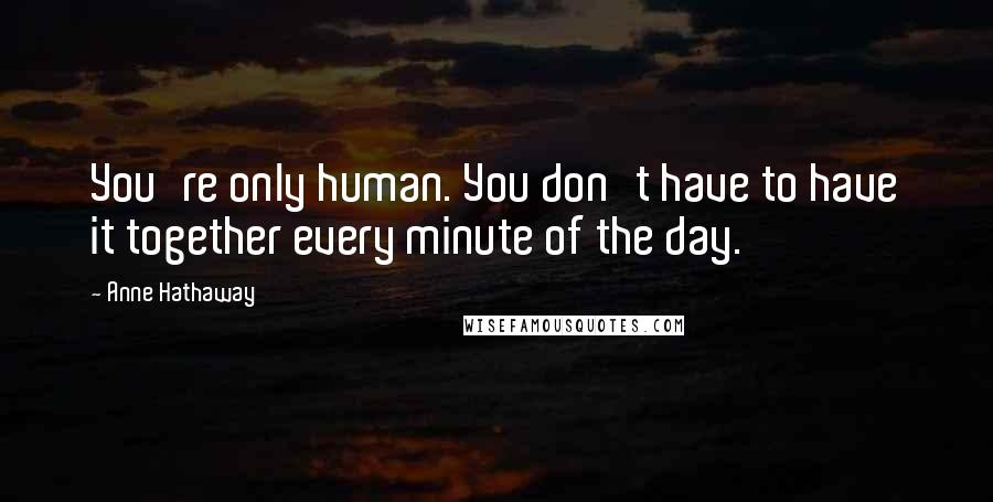 Anne Hathaway quotes: You're only human. You don't have to have it together every minute of the day.