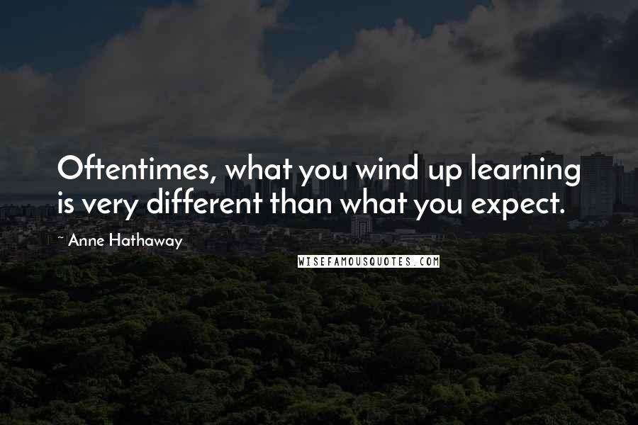 Anne Hathaway quotes: Oftentimes, what you wind up learning is very different than what you expect.