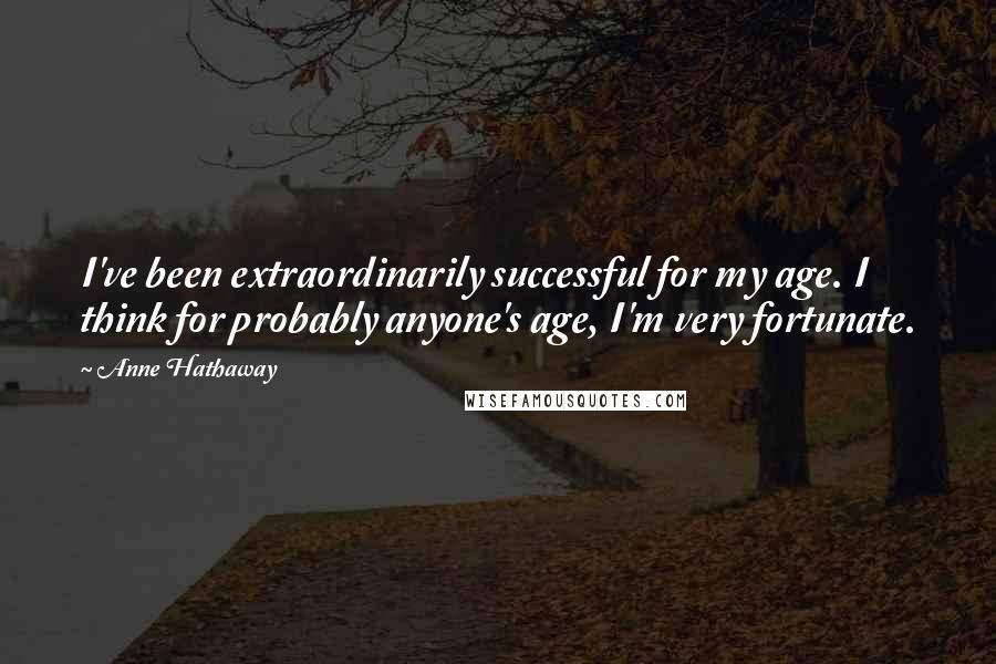Anne Hathaway quotes: I've been extraordinarily successful for my age. I think for probably anyone's age, I'm very fortunate.