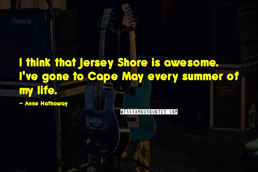 Anne Hathaway quotes: I think that Jersey Shore is awesome. I've gone to Cape May every summer of my life.