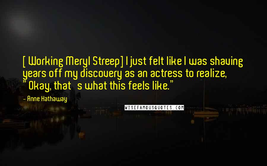 """Anne Hathaway quotes: [ Working Meryl Streep] I just felt like I was shaving years off my discovery as an actress to realize, """"Okay, that's what this feels like."""""""