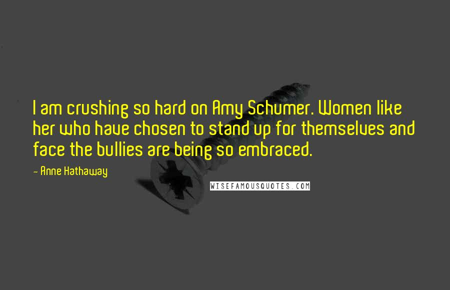 Anne Hathaway quotes: I am crushing so hard on Amy Schumer. Women like her who have chosen to stand up for themselves and face the bullies are being so embraced.