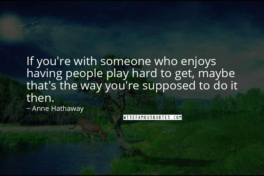 Anne Hathaway quotes: If you're with someone who enjoys having people play hard to get, maybe that's the way you're supposed to do it then.