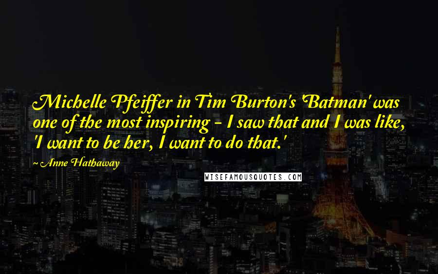 Anne Hathaway quotes: Michelle Pfeiffer in Tim Burton's 'Batman' was one of the most inspiring - I saw that and I was like, 'I want to be her, I want to do that.'