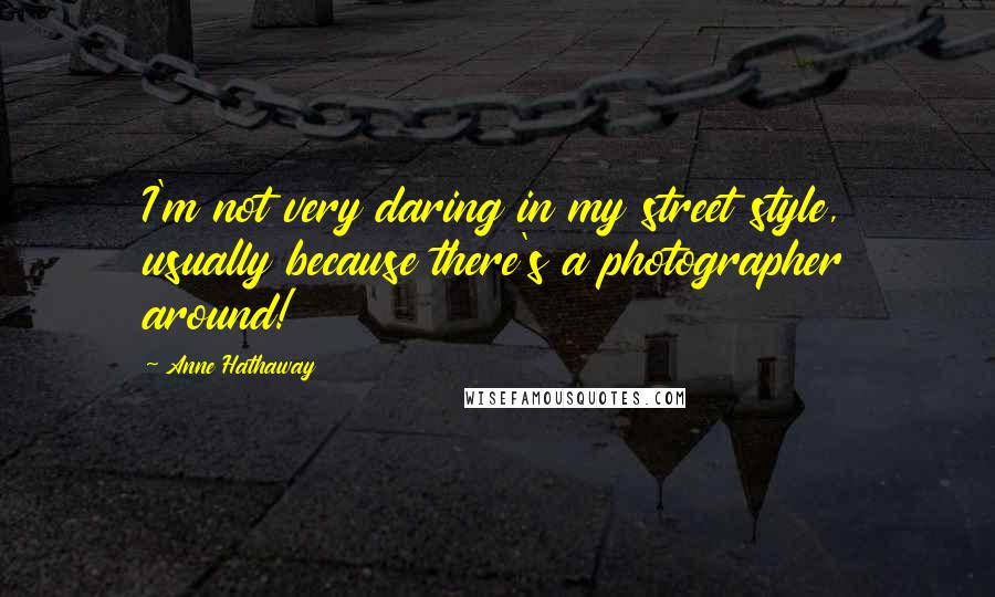 Anne Hathaway quotes: I'm not very daring in my street style, usually because there's a photographer around!
