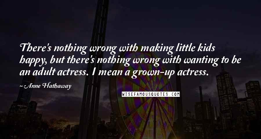Anne Hathaway quotes: There's nothing wrong with making little kids happy, but there's nothing wrong with wanting to be an adult actress. I mean a grown-up actress.