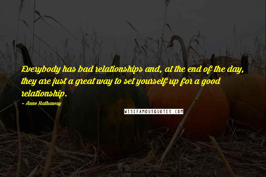 Anne Hathaway quotes: Everybody has bad relationships and, at the end of the day, they are just a great way to set yourself up for a good relationship.
