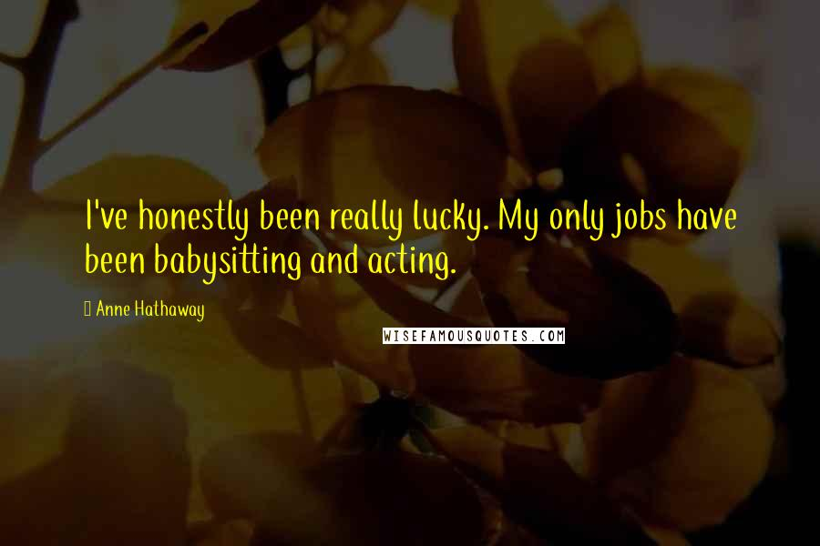 Anne Hathaway quotes: I've honestly been really lucky. My only jobs have been babysitting and acting.