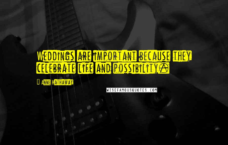 Anne Hathaway quotes: Weddings are important because they celebrate life and possibility.