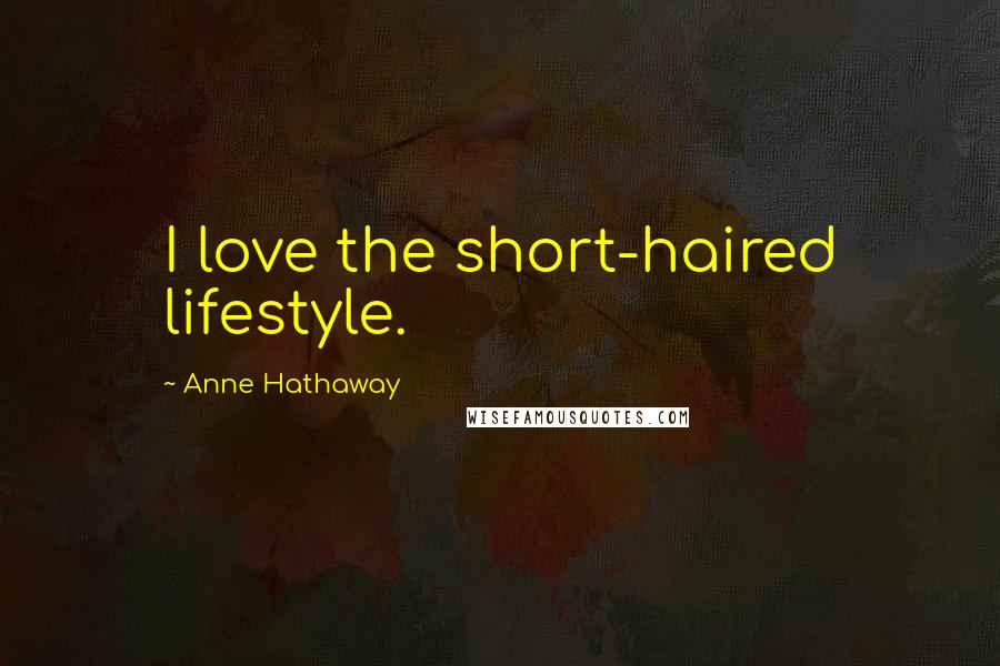 Anne Hathaway quotes: I love the short-haired lifestyle.