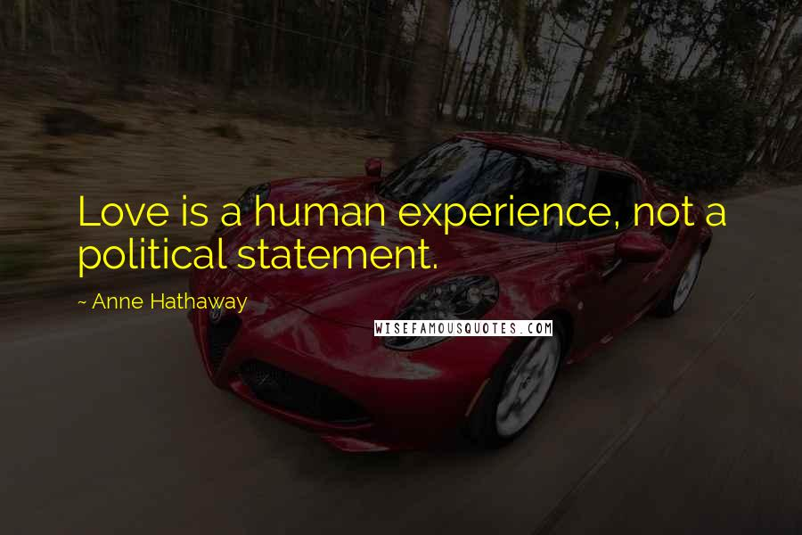 Anne Hathaway quotes: Love is a human experience, not a political statement.