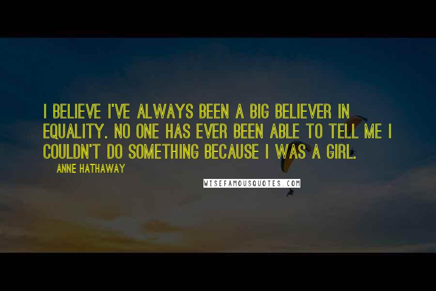 Anne Hathaway quotes: I believe I've always been a big believer in equality. No one has ever been able to tell me I couldn't do something because I was a girl.