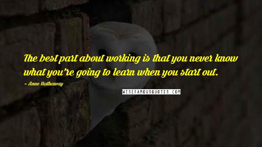 Anne Hathaway quotes: The best part about working is that you never know what you're going to learn when you start out.
