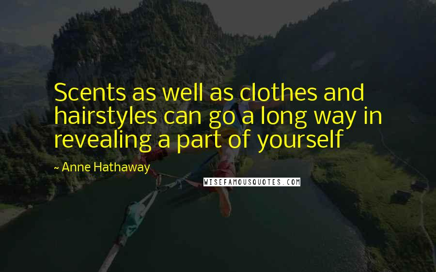 Anne Hathaway quotes: Scents as well as clothes and hairstyles can go a long way in revealing a part of yourself