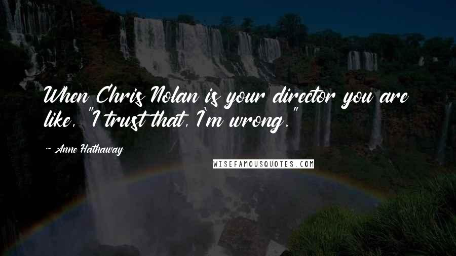 """Anne Hathaway quotes: When Chris Nolan is your director you are like, """"I trust that, I'm wrong."""""""