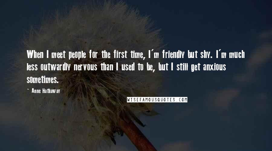 Anne Hathaway quotes: When I meet people for the first time, I'm friendly but shy. I'm much less outwardly nervous than I used to be, but I still get anxious sometimes.