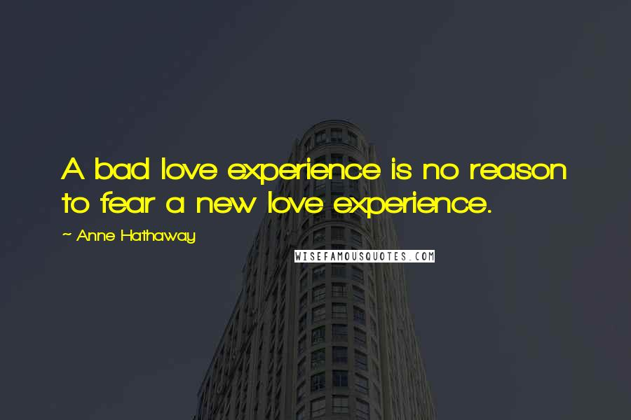 Anne Hathaway quotes: A bad love experience is no reason to fear a new love experience.