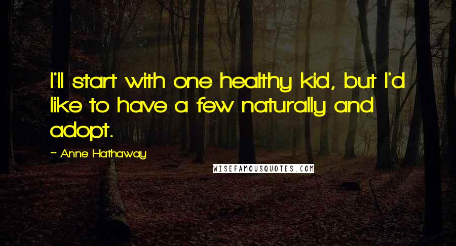 Anne Hathaway quotes: I'll start with one healthy kid, but I'd like to have a few naturally and adopt.